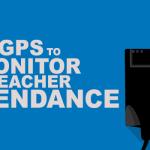 GPS To Monitor Teacher Attendance