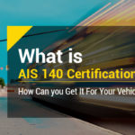 What is AIS 140 Certification? How Can You Get It for Your Vehicle?